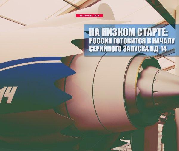 На низком старте: Россия готовится к началу серийного запуска ПД-14